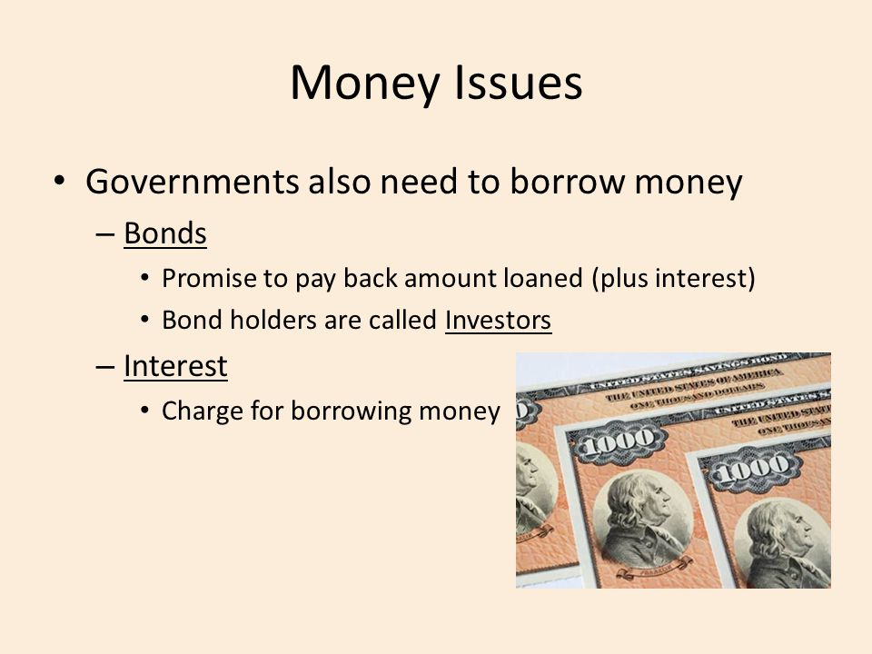 Money Issues Governments also need to borrow money Bonds Interest