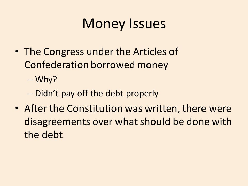 Money Issues The Congress under the Articles of Confederation borrowed money. Why Didn't pay off the debt properly.