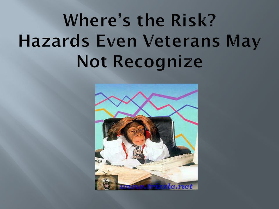 Where's the Risk Hazards Even Veterans May Not Recognize
