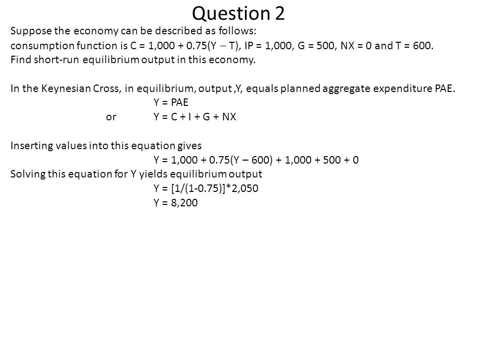 Question 2 Suppose the economy can be described as follows: