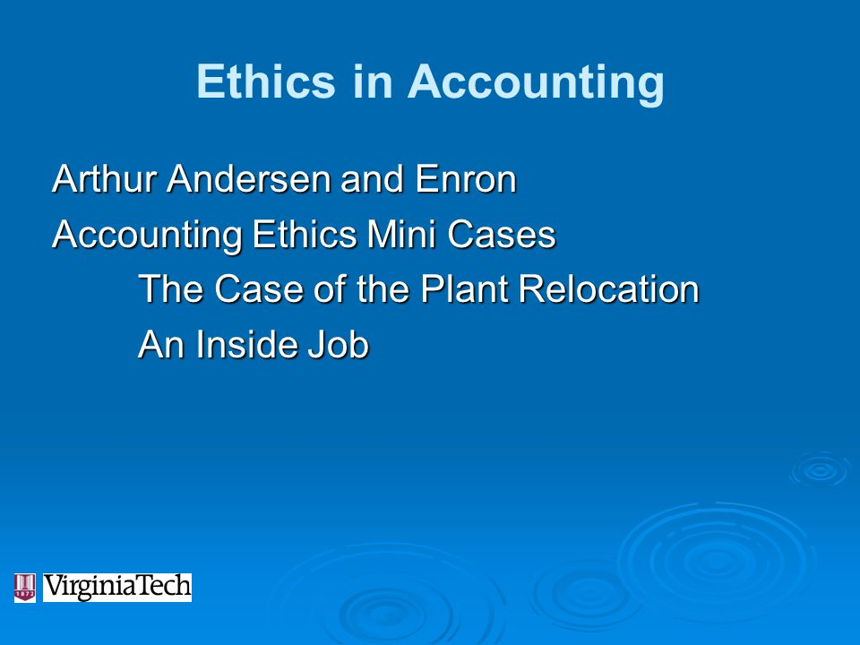 Ethics in Accounting Arthur Andersen and Enron Accounting Ethics Mini Cases The Case of the Plant Relocation An Inside Job