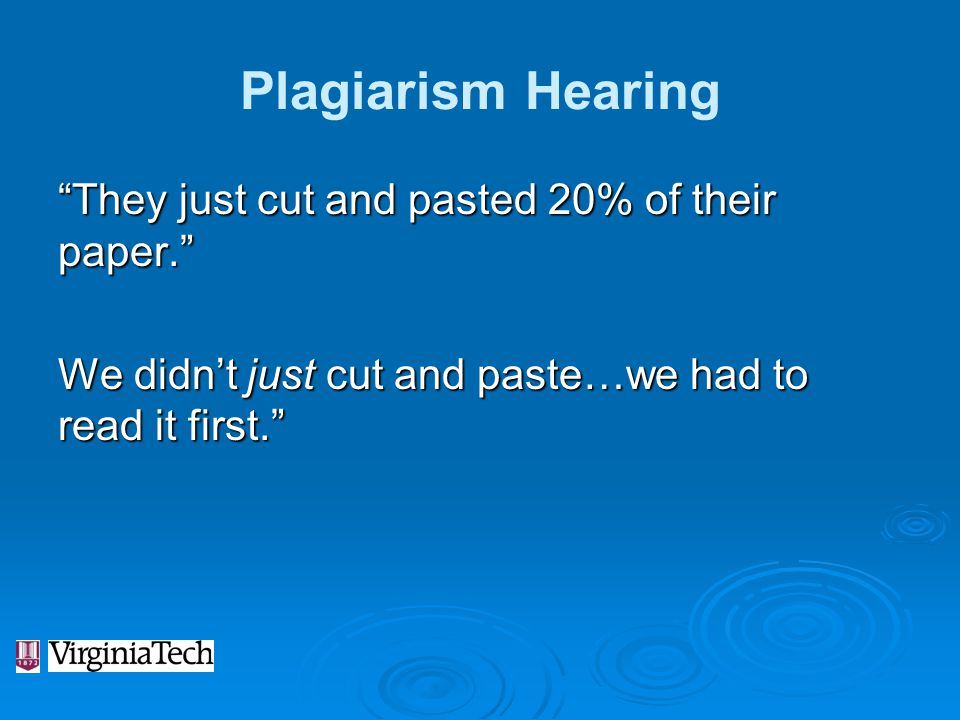 Plagiarism Hearing They just cut and pasted 20% of their paper. We didn't just cut and paste…we had to read it first.