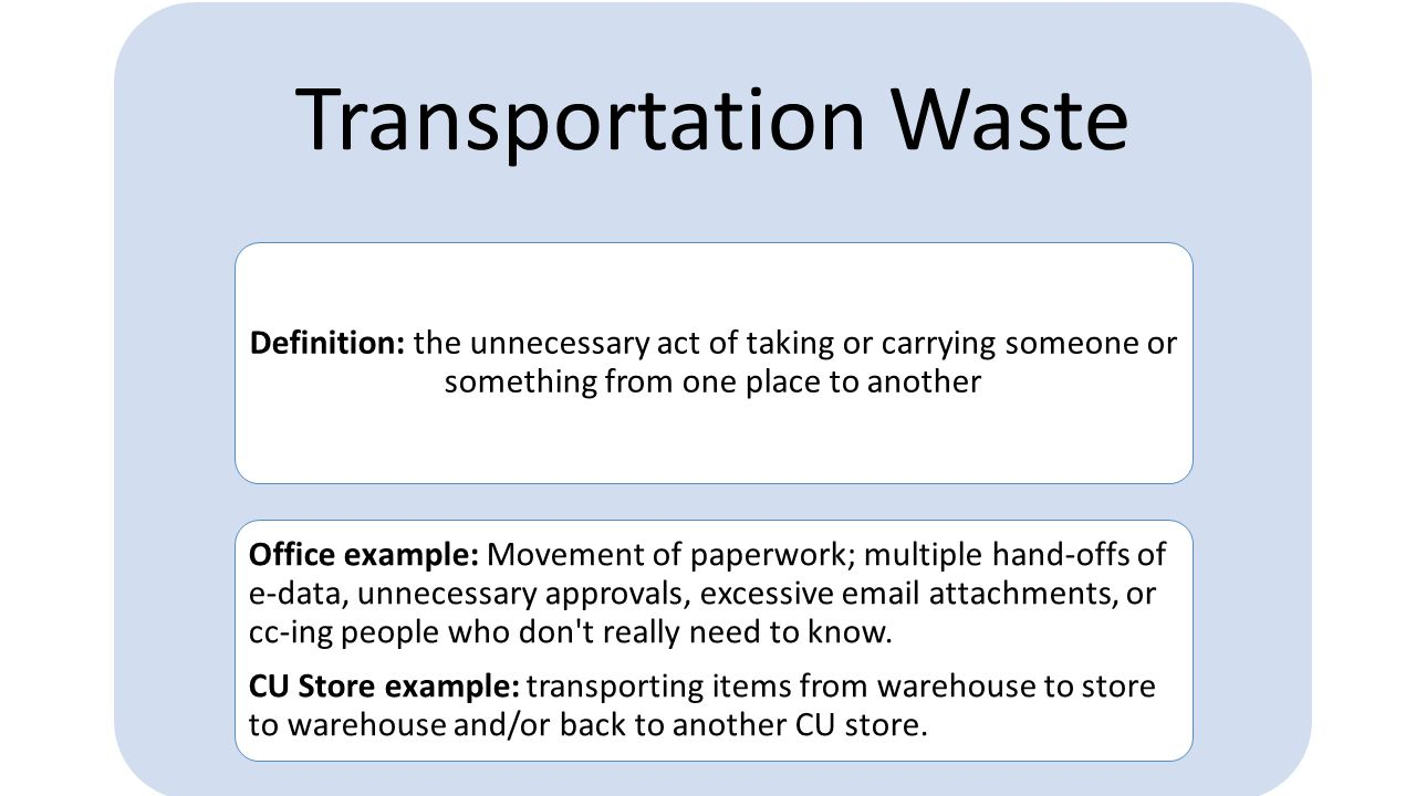 Transportation Waste Definition: the unnecessary act of taking or carrying  someone or something from one place to another Office example: Movement of  paperwork