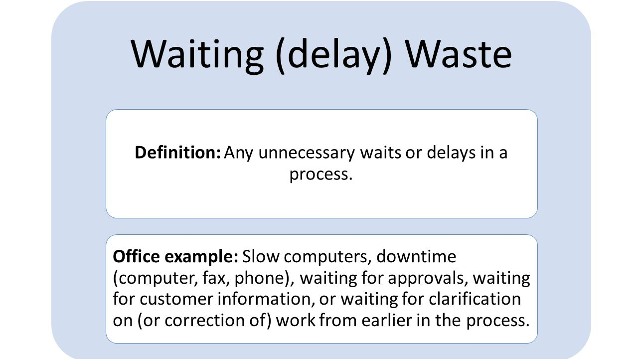 Definition: Any unnecessary waits or delays in a process.