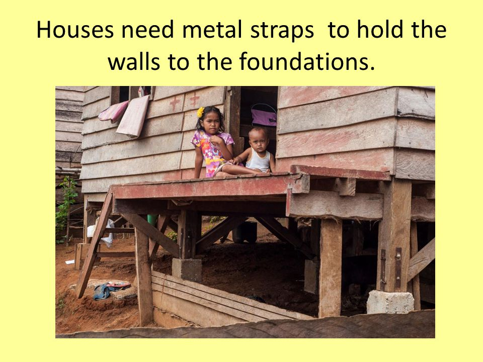 Houses need metal straps to hold the walls to the foundations.