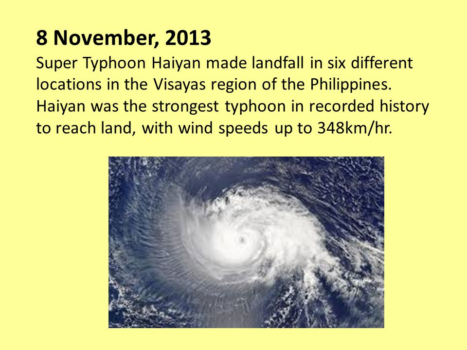 8 November, 2013 Super Typhoon Haiyan made landfall in six different locations in the Visayas region of the Philippines.
