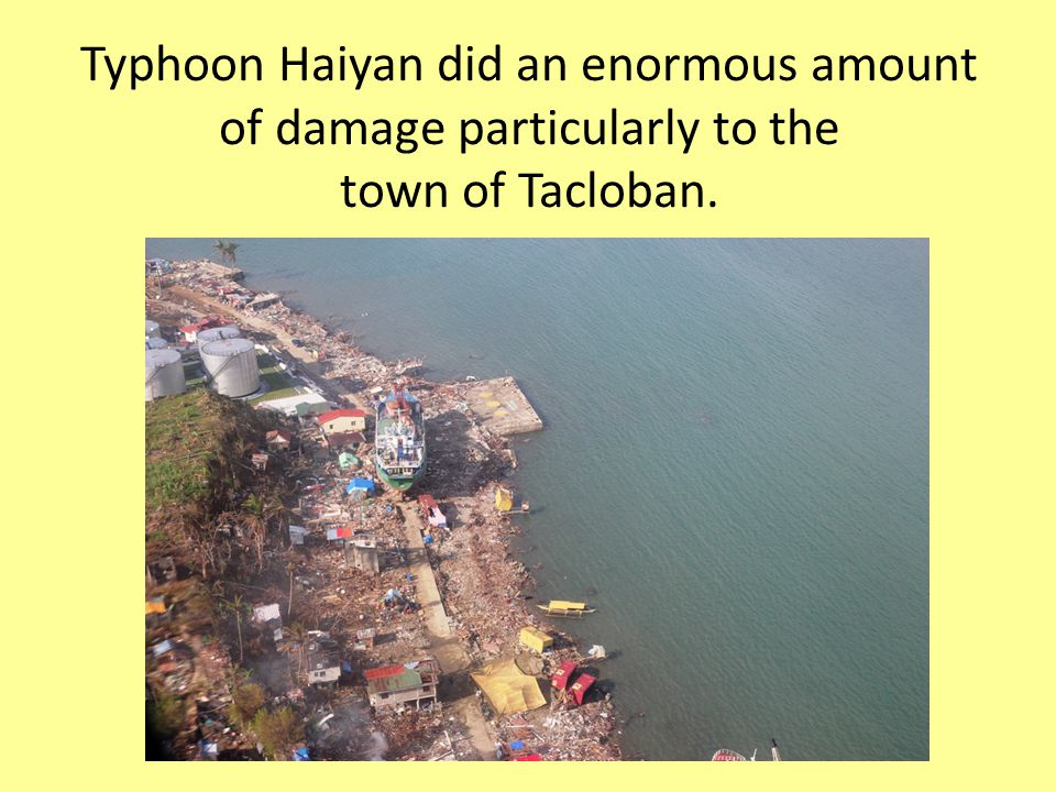 Typhoon Haiyan did an enormous amount of damage particularly to the town of Tacloban.