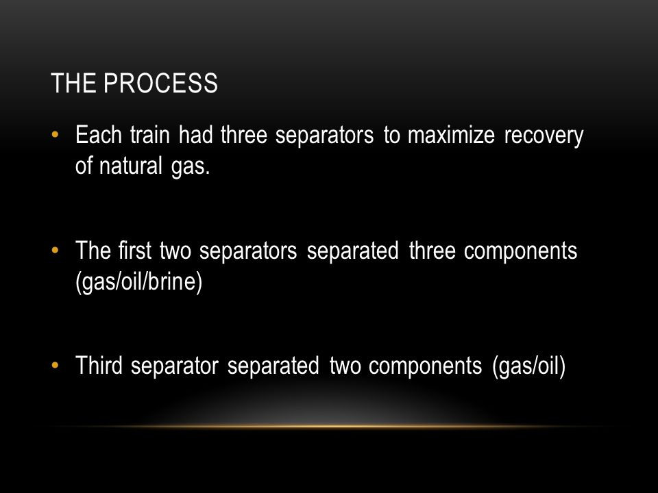 The Process Each train had three separators to maximize recovery of natural gas.