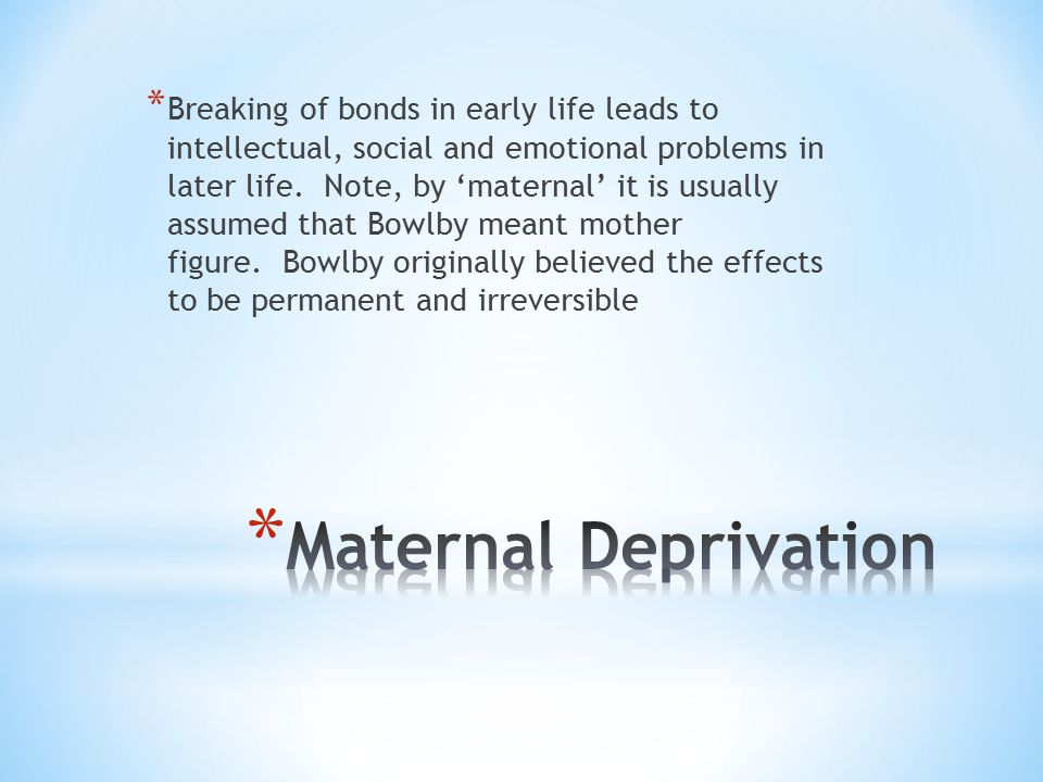 Breaking of bonds in early life leads to intellectual, social and emotional problems in later life. Note, by 'maternal' it is usually assumed that Bowlby meant mother figure. Bowlby originally believed the effects to be permanent and irreversible