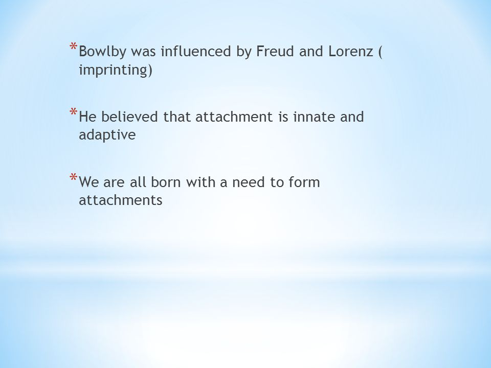 Bowlby was influenced by Freud and Lorenz ( imprinting)