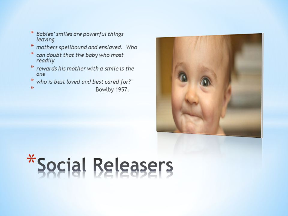 Social Releasers Babies' smiles are powerful things leaving