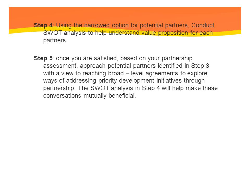 Step 4: Using the narrowed option for potential partners, Conduct SWOT analysis to help understand value proposition for each partners Step 5: once you are satisfied, based on your partnership assessment, approach potential partners identified in Step 3 with a view to reaching broad – level agreements to explore ways of addressing priority development initiatives through partnership.