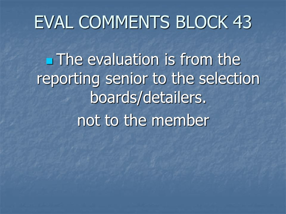 EVAL COMMENTS BLOCK 43 The evaluation is from the reporting senior to the selection boards/detailers.