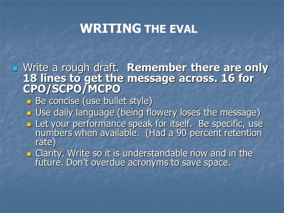 WRITING THE EVAL Write a rough draft. Remember there are only 18 lines to get the message across. 16 for CPO/SCPO/MCPO.