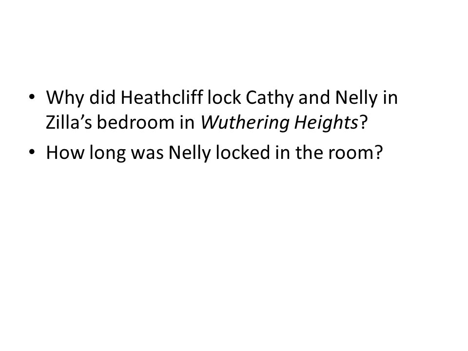Why did Heathcliff lock Cathy and Nelly in Zilla's bedroom in Wuthering Heights