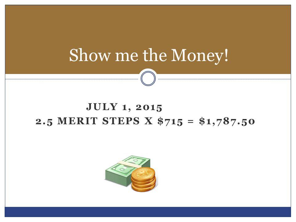 Show me the Money! July 1, 2015 2.5 merit steps x $715 = $1,787.50
