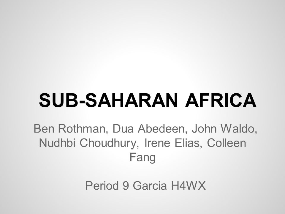 SUB-SAHARAN AFRICA Ben Rothman, Dua Abedeen, John Waldo, Nudhbi Choudhury, Irene Elias, Colleen Fang.