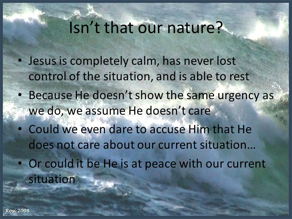 Isn't that our nature Jesus is completely calm, has never lost control of the situation, and is able to rest.
