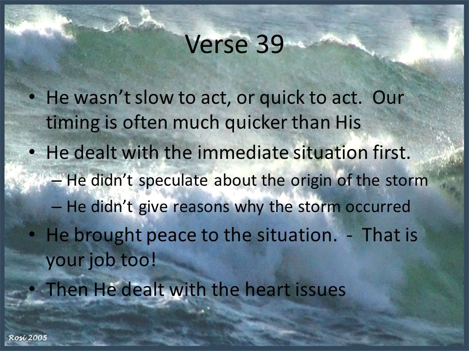Verse 39 He wasn't slow to act, or quick to act. Our timing is often much quicker than His. He dealt with the immediate situation first.