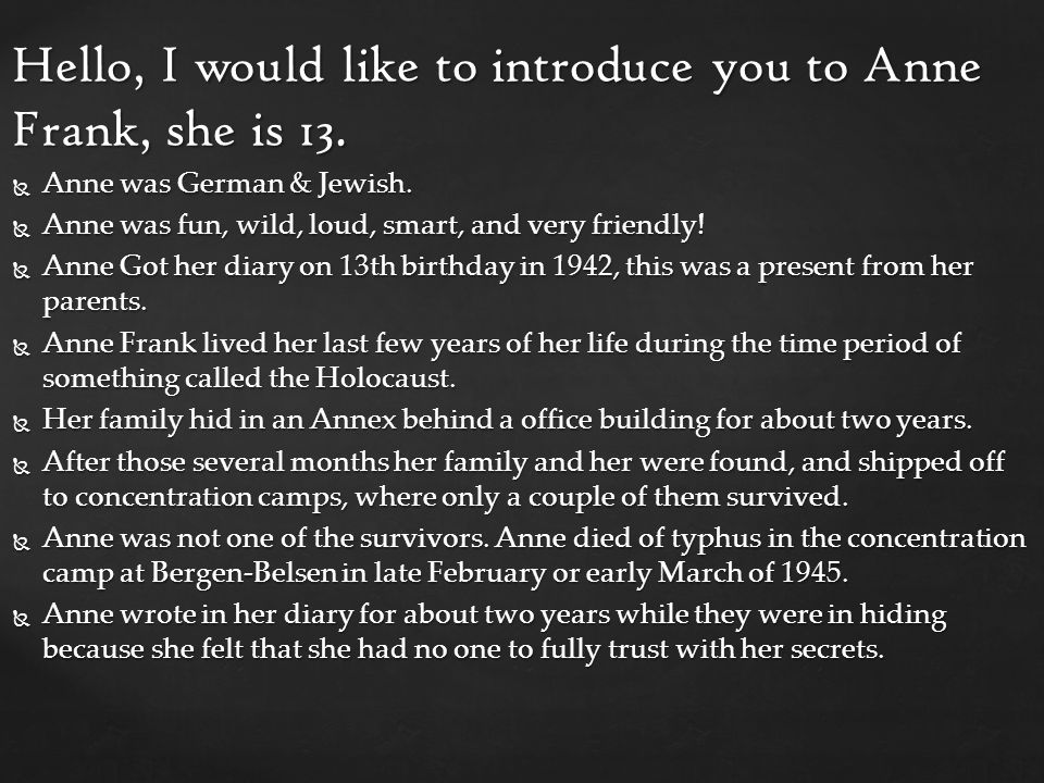 Hello, I would like to introduce you to Anne Frank, she is 13.