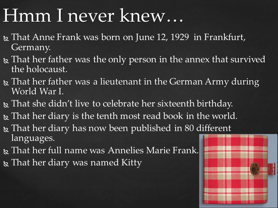 Hmm I never knew… That Anne Frank was born on June 12, 1929 in Frankfurt, Germany.