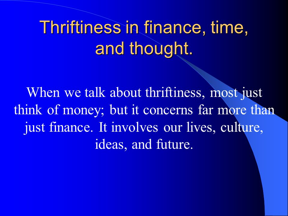 Thriftiness in finance, time, and thought.