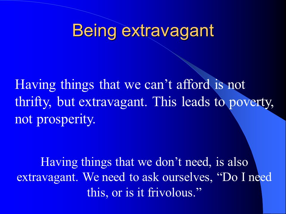 Being extravagant Having things that we can't afford is not thrifty, but extravagant. This leads to poverty, not prosperity.