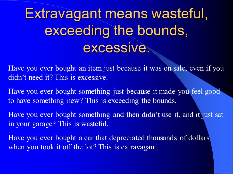 Extravagant means wasteful, exceeding the bounds, excessive.