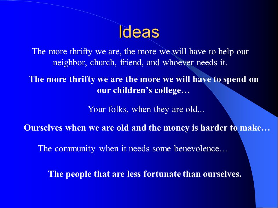 Ideas The more thrifty we are, the more we will have to help our neighbor, church, friend, and whoever needs it.