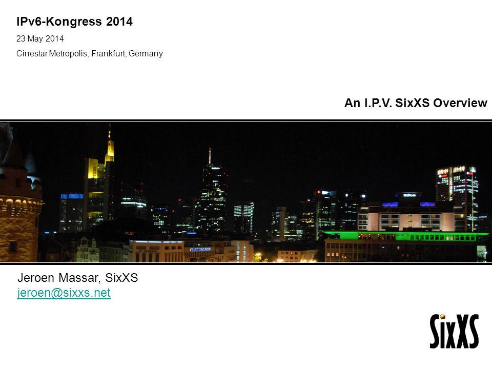IPv6-Kongress 2014 An I.P.V. SixXS Overview Jeroen Massar, SixXS