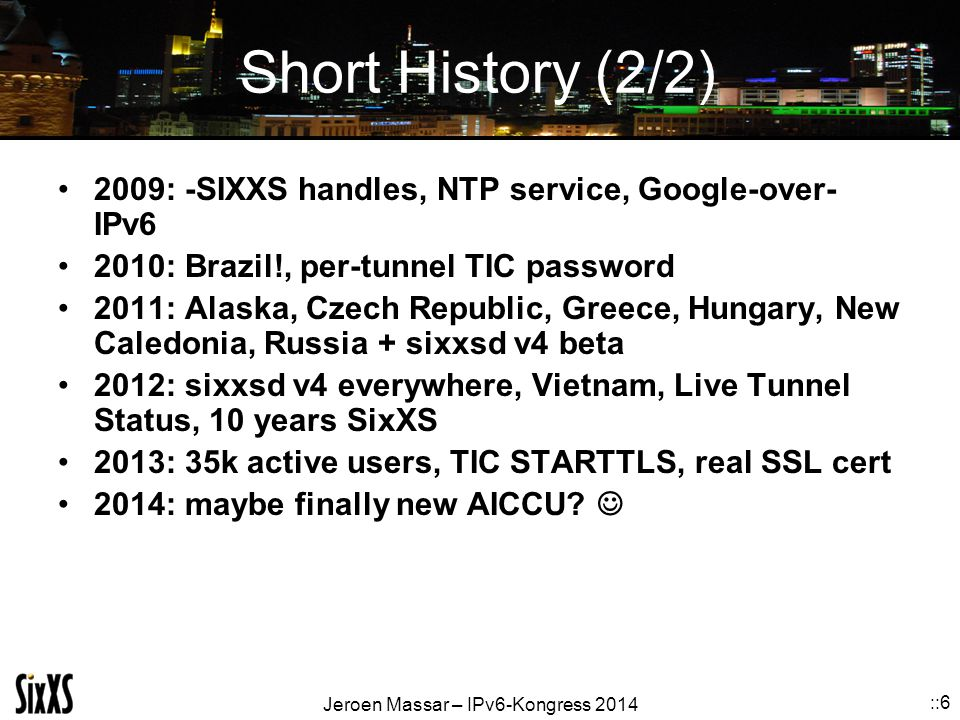 Short History (2/2) 2009: -SIXXS handles, NTP service, Google-over-IPv6. 2010: Brazil!, per-tunnel TIC password.