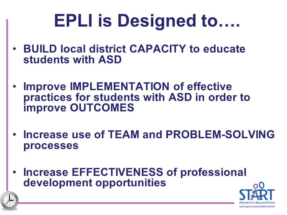 EPLI is Designed to…. BUILD local district CAPACITY to educate students with ASD.