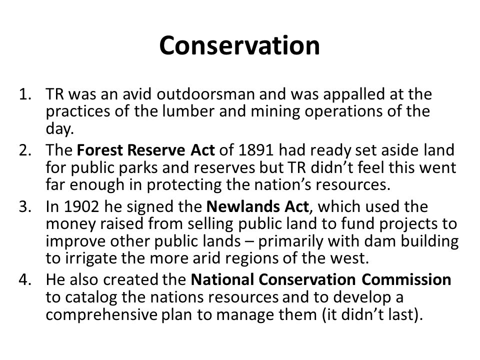 Conservation TR was an avid outdoorsman and was appalled at the practices of the lumber and mining operations of the day.