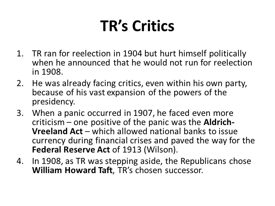TR's Critics TR ran for reelection in 1904 but hurt himself politically when he announced that he would not run for reelection in 1908.