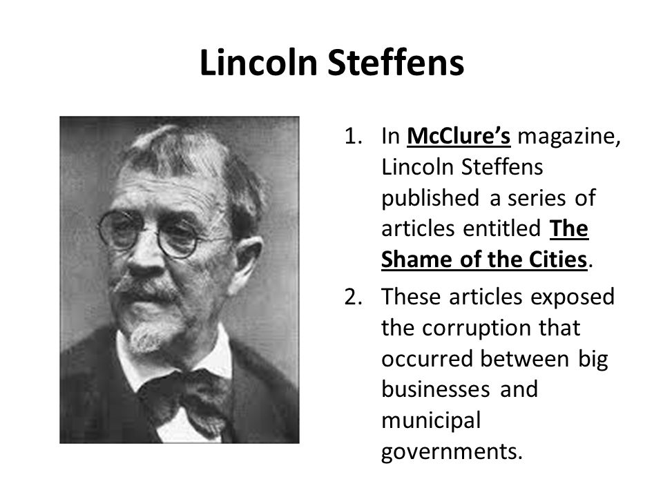 Lincoln Steffens In McClure's magazine, Lincoln Steffens published a series of articles entitled The Shame of the Cities.