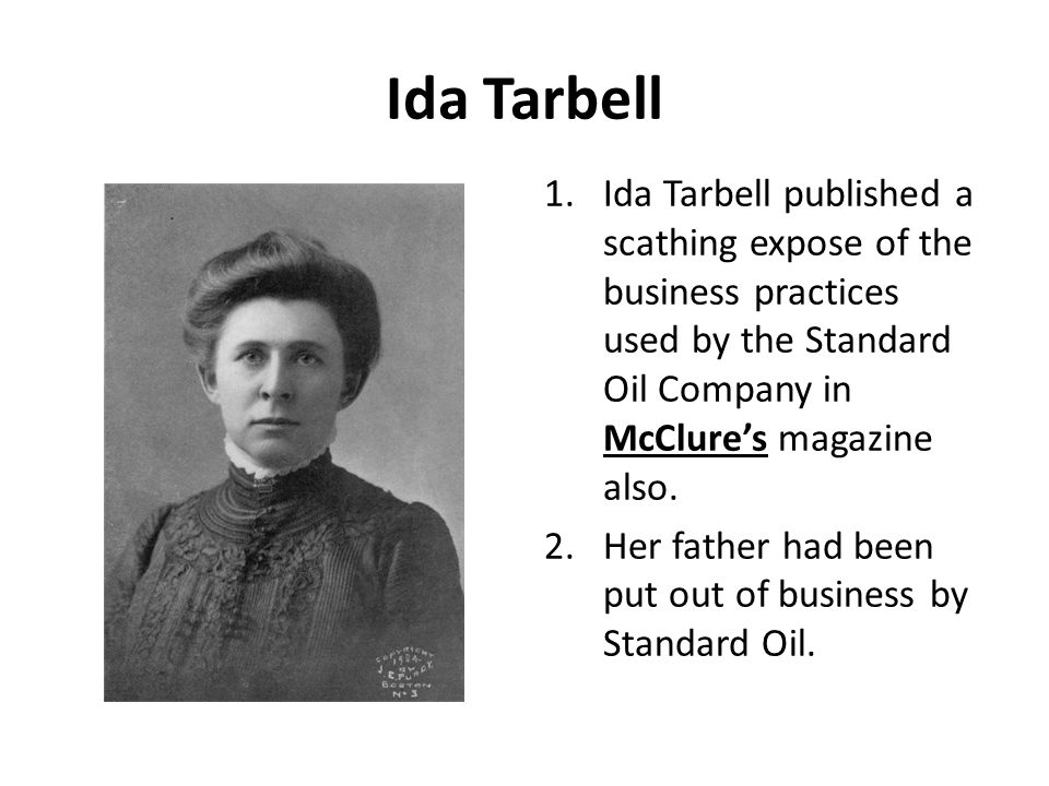 Ida Tarbell Ida Tarbell published a scathing expose of the business practices used by the Standard Oil Company in McClure's magazine also.