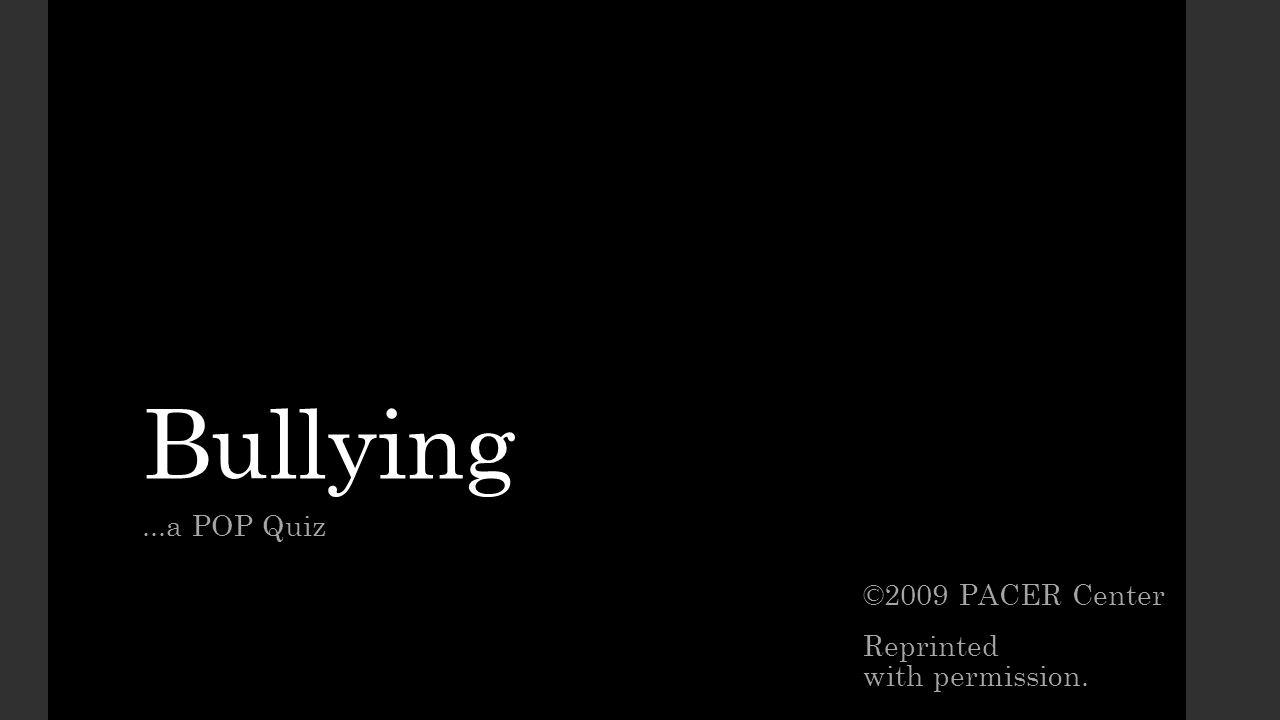 Bullying ...a POP Quiz ©2009 PACER Center Reprinted with permission.