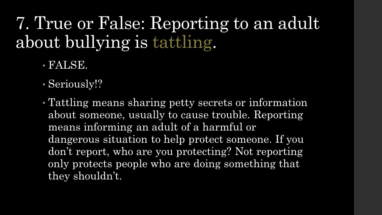 7. True or False: Reporting to an adult about bullying is tattling.