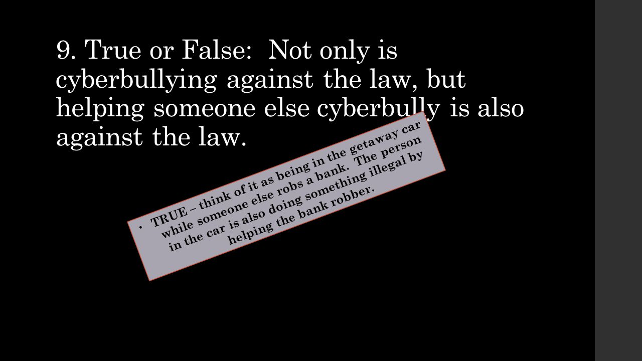 9. True or False: Not only is cyberbullying against the law, but helping someone else cyberbully is also against the law.