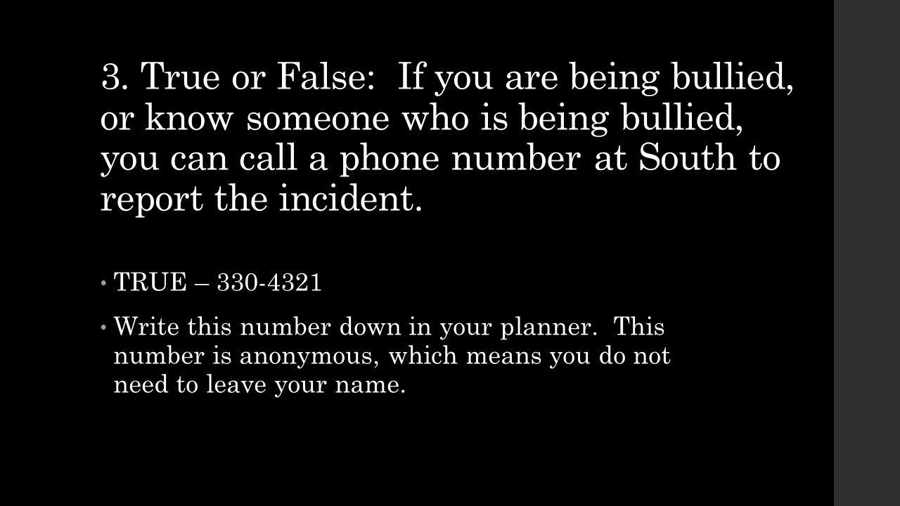 3. True or False: If you are being bullied, or know someone who is being bullied, you can call a phone number at South to report the incident.