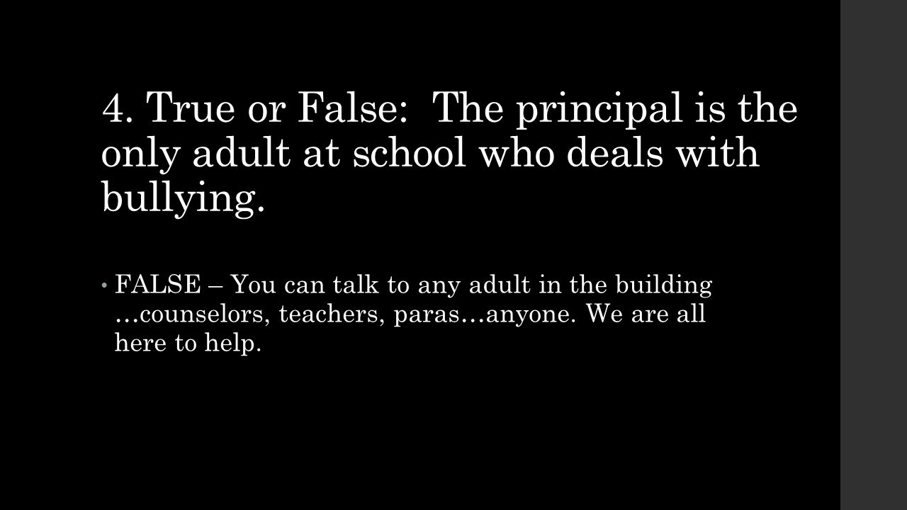 4. True or False: The principal is the only adult at school who deals with bullying.