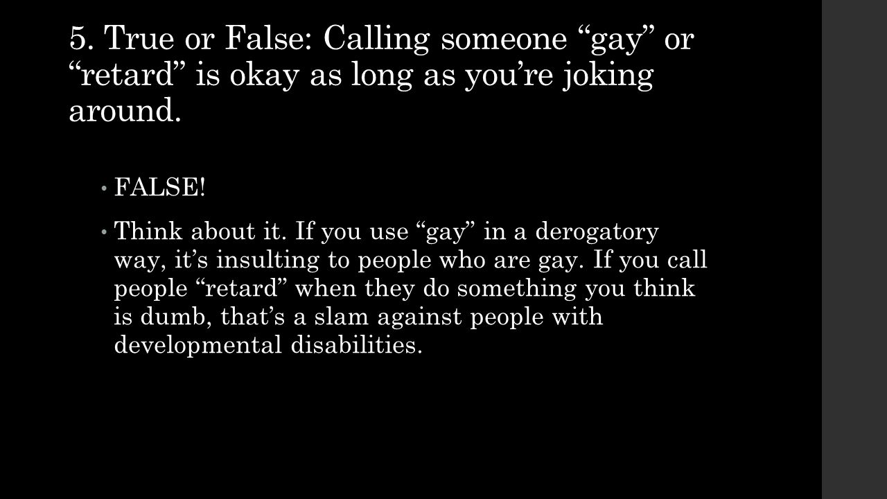 5. True or False: Calling someone gay or retard is okay as long as you're joking around.