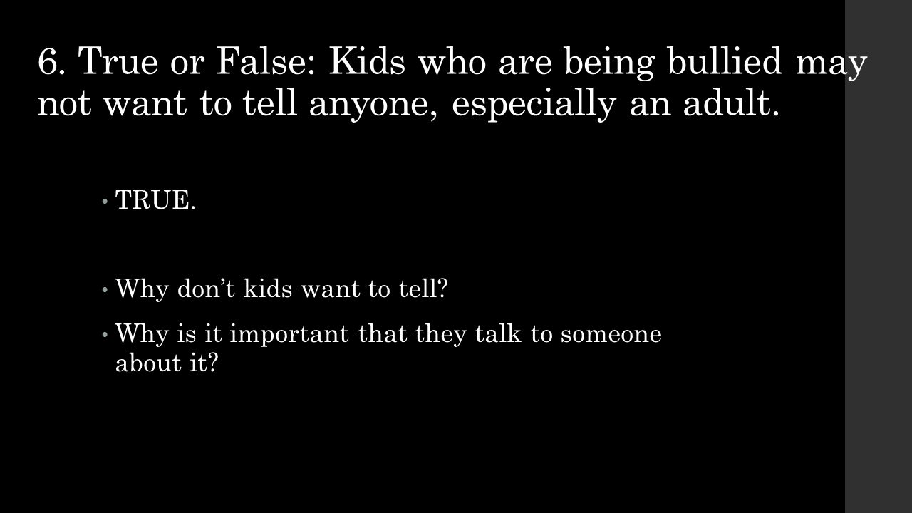 6. True or False: Kids who are being bullied may not want to tell anyone, especially an adult.