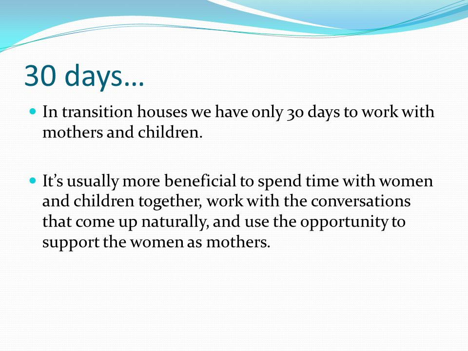 30 days… In transition houses we have only 30 days to work with mothers and children.