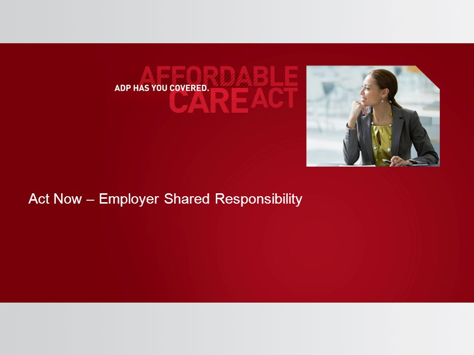 Act Now – Employer Shared Responsibility