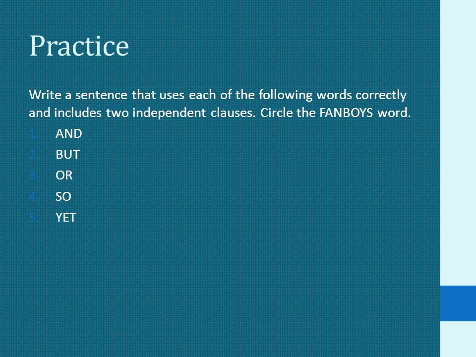 Practice Write a sentence that uses each of the following words correctly and includes two independent clauses. Circle the FANBOYS word.