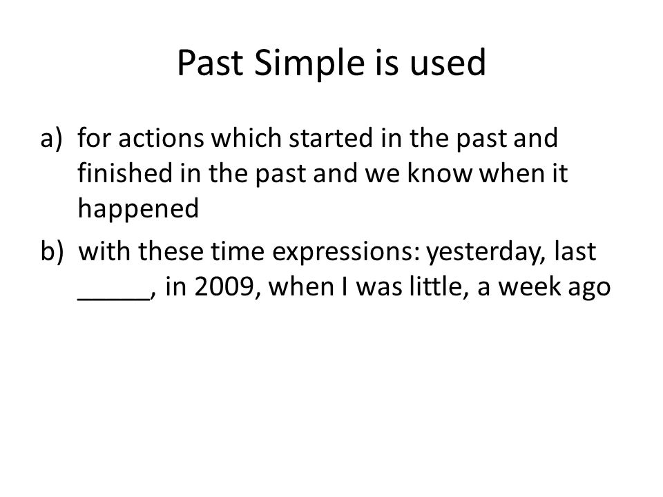 Past Simple is used for actions which started in the past and finished in the past and we know when it happened.
