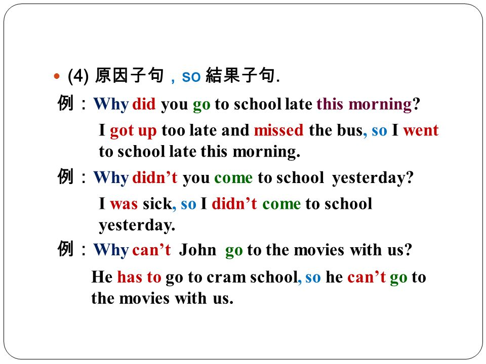 (4) 原因子句,so 結果子句. 例:Why did you go to school late this morning I got up too late and missed the bus, so I went to school late this morning.