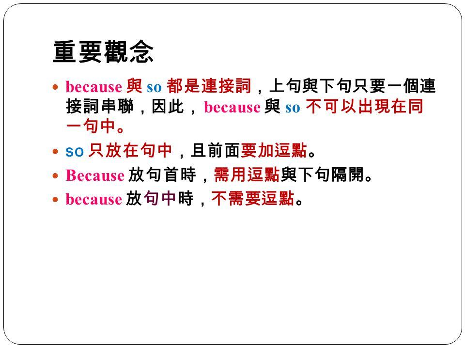 重要觀念 because 與 so 都是連接詞,上句與下句只要一個 連接詞串聯,因此, because 與 so 不可以出現在 同一句中。