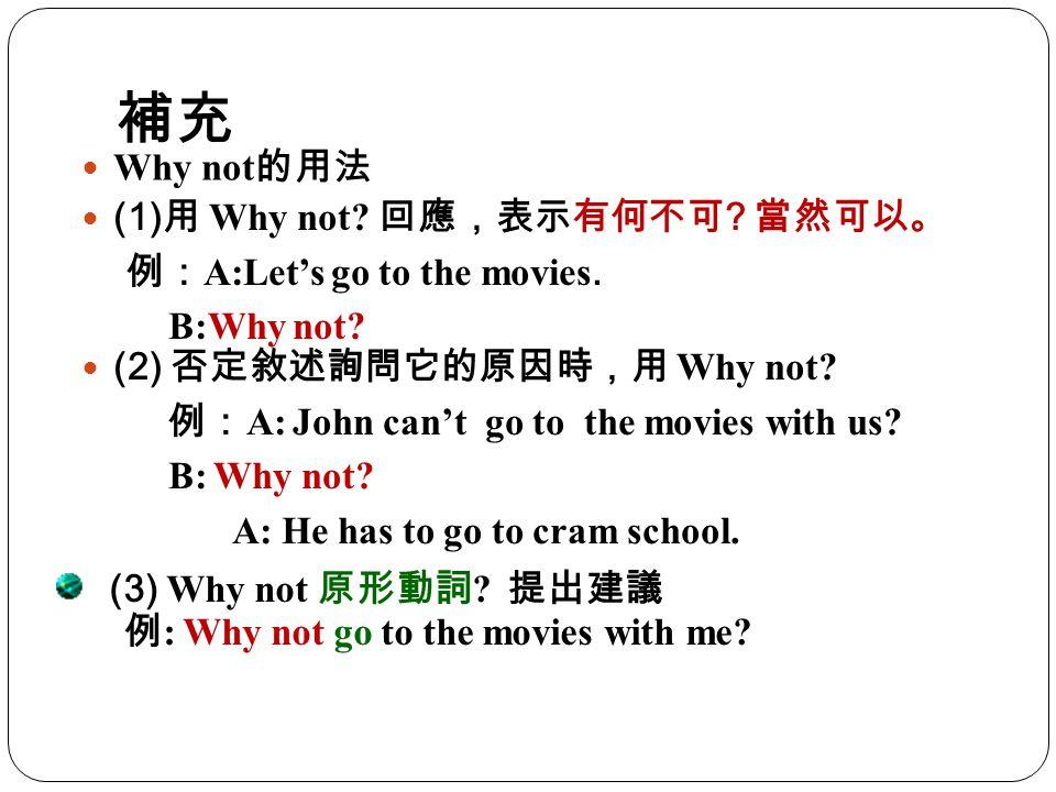 補充 Why not的用法 (1)用 Why not 回應,表示有何不可 當然可以。
